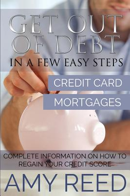Get Out of Debt: In a Few Easy Steps (Credit Card, Mortgages): Complete Information on How to Regain Your Credit Score by Amy Reed