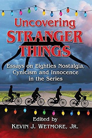 Uncovering Stranger Things: Essays on Eighties Nostalgia, Cynicism and Innocence in the Series by Kevin J. Wetmore Jr., Nicholas Diak, Rhonda Jackson Joseph