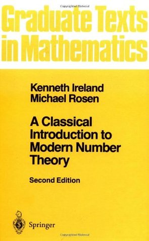 A Classical Introduction to Modern Number Theory (Graduate Texts in Mathematics) by Kenneth Ireland, Michael Rosen