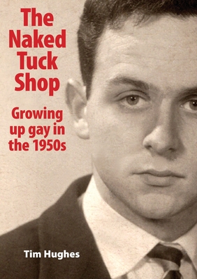 The Naked Tuck Shop - Growing up gay in the 1950s by Tim Hughes