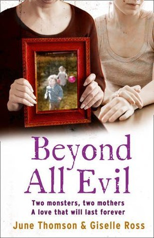 Beyond All Evil: Two Monsters, Two Mothers, A Love That Will Last Forever by Marion Scott, June Thomson, Jim McBeth, Giselle Ross
