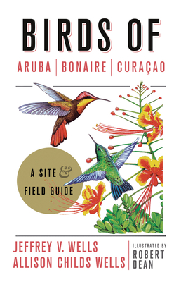 Birds of Aruba, Bonaire, and Curacao: A Site and Field Guide by Robert Dean, Allison Childs Wells, Jeffrey V. Wells