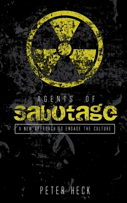 Agents of Sabotage: A new approach to engage the culture by Peter Heck