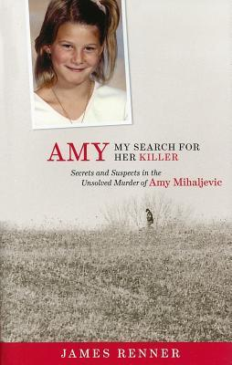 Amy: My Search for Her Killer: Secrets & Suspects in the Unsolved Murder of Amy Mihaljevic by James Renner