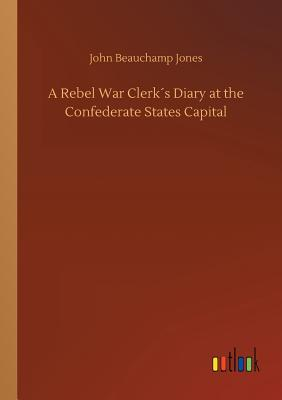 A Rebel War Clerk´s Diary at the Confederate States Capital by John Beauchamp Jones