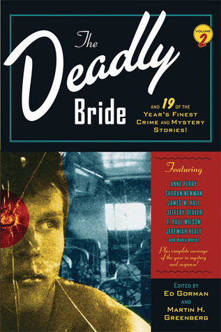 The Deadly Bride and 19 of the Year's Finest Crime and Mystery Stories by Mike MacLean, Craig McDonald, Rick Mofina, Sarah Weinman, Anne Perry, Jeffery Deaver, James W. Hall, F. Paul Wilson, Sue Pike, Robert S. Levinson, Edward D. Hoch, David Morrell, Simon Brett, J.A. Jance, Stanley Cohen, Neal Marks, Marcia Talley, Jon L. Breen, Sharan Newman, Nancy Pickard, Ed Gorman, Jeremiah Healy, Wendy Hornsby, Peter Tremayne, Kristine Kathryn Rusch
