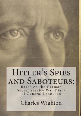 Hitler's Spies and Saboteurs: : Based on the German Secret Service War Diary of General Lahousen by Charles Wighton, Gunter Peis