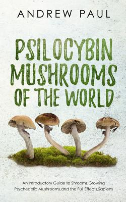 Psilocybin Mushrooms of the World: An Introductory Guide to Shrooms, Growing Psychedelic Mushrooms, and the Full Effects, Sapiens by Andrew Paul