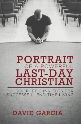 Portrait of a Powerful Last-Day Christian: Prophetic Insights for Successful End-Time Living by David Garcia