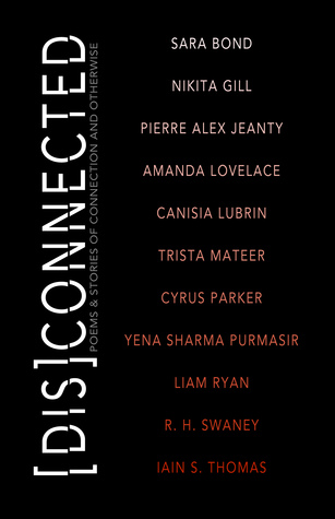 DisConnected: Poems and Stories of Connection and Otherwise by Canisia Lubrin, Nikita Gill, Sara Bond, Pierre Alex Jeanty, Amanda Lovelace, Cyrus Parker, Iain S. Thomas, Liam Ryan, Yena Sharma Purmasir, R.H. Swaney, Michelle Halket, Trista Mateer