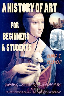 """A History of Art for Beginners and Students: Painting-Sculpture-Architecture with Complete """"Quoted Indexes"""" and """"Numerous Illustrations"""" by Clara E. Clement"""