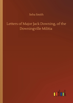 Letters of Major Jack Downing, of the Downingville Militia by Seba Smith
