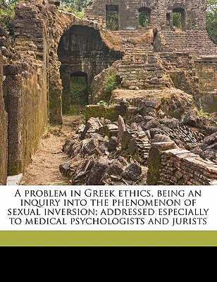 A Problem in Greek Ethics, Being an Inquiry Into the Phenomenon of Sexual Inversion; Addressed Especially to Medical Psychologists and Jurists by John Addington Symonds