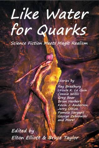 Like Water for Quarks by Greg Bear, Jason V. Brock, Connie Willis, Alan M. Clark, Ursula K. Le Guin, Bruce Taylor, Jay Lake, Elton Elliott, Ray Bradbury