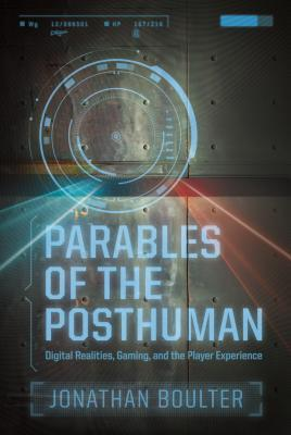 Parables of the Posthuman: Digital Realities, Gaming, and the Player Experience by Andrew Kopietz, Jonathan Boulter