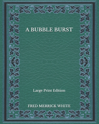 A Bubble Burst - Large Print Edition by Fred Merrick White
