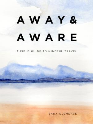 Away & Aware: A Field Guide to Mindful Travel by Sara Clemence