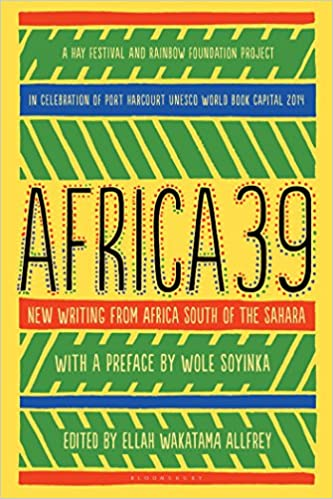 Africa39: New Writing from Africa South of the Sahara by Lola Shoneyin, Shafinaaz Hassim, A. Igoni Barrett, Jack Willow, Taiye Selasi, Edwige-Renée Dro, Ondjaki, Chibundu Onuzo, Nana Ekua Brew-Hammond, Mehul Gohil, Ndinda Kioko, Recaredo Silebo Boturu, Chimamanda Ngozi Adichie, Stankey Onjezani Kenani, Dinaw Mengestu, Zukiswa Wanner, Nii Ayikwei Parkes, Linda Musita, Eileen Almeida Barbosa, Shadreck Chikoti, Abubakar Adam Ibrahim, Novuyo Rosa Tshuma, Nadifa Mohamed, Stanley Gazemba, Mary Watson, Monica Arac de Nyeko, Ukamaka Olisakwe, H.J. Golakai, Clifton Gachagua, Jackee Budesta Batanda, Richard Ali A Mutu, Namwali Serpell, Chika Unigwe, Okwiri Oduor, Nthikeng Mohlele, Wole Soyinka, Rotimi Babatunde, Sifiso Mzobe, Glaydah Namukasa, Tope Folarin, Mohamed Yunus Rafiq