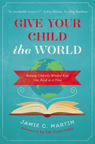 Give Your Child the World: Raising Globally Minded Kids One Book at a Time by Jamie C. Martin, Tsh Oxenreider