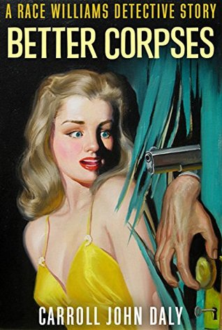 Better Corpses: A Race Williams Detective Story by Carroll John Daly
