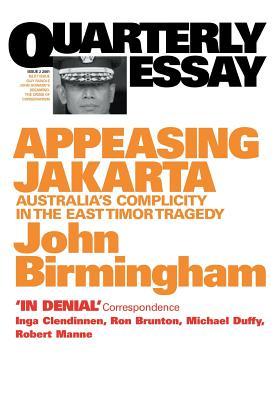 Appeasing Jakarta: Australia's Complicity in the East:: Quarterly Essay 2 by John Birmingham