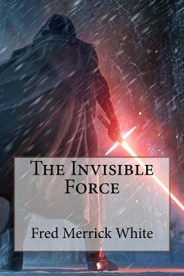 The Invisible Force Fred Merrick White by Fred Merrick White