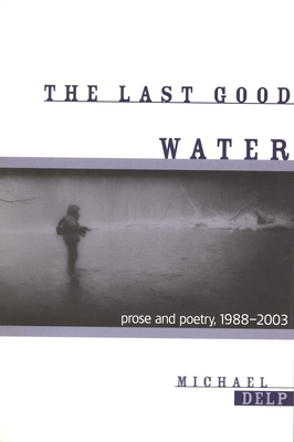 The Last Good Water: Prose and Poetry, 1988-2003 by Michael Delp