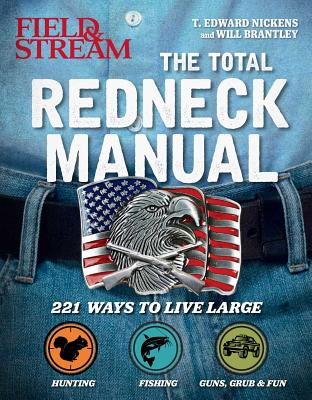 Total Redneck Manual: 221 Ways to Live Large by The Editors of Field &. Stream, Will Brantley, T. Edward Nickens