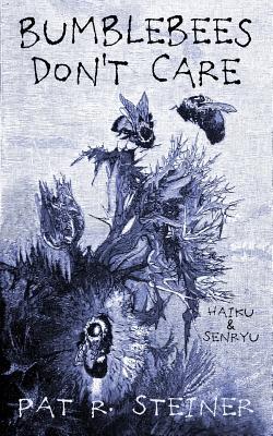 Bumblebees Don't Care: haiku & senryu by Pat R. Steiner