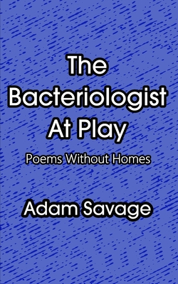 The Bacteriologist At Play: Poems Without Homes by Adam Savage