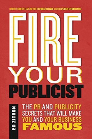 Fire Your Publicist: The PR and Publicity Secrets That Will Make You and Your Business Famous by Chris Kluwe, Ed Zitron, Peter Stormare