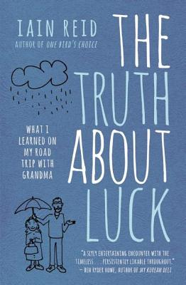 The Truth about Luck: What I Learned on My Road Trip with Grandma by Iain Reid