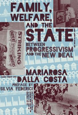 Family, Welfare, and the State: Between Progressivism and the New Deal by Mariarosa Dalla Costa, Silvia Federici