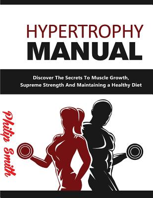 Hypertrophy Manual: Discover the Secrets to Muscle Growth, Supreme Strenght and Maintaining a Healthy Diet by Philip Smith