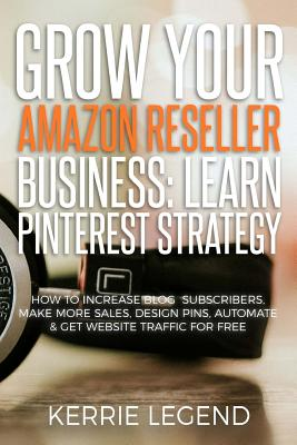 Grow Your Amazon Reseller Business: Learn Pinterest Strategy: How to Increase Blog Subscribers, Make More Sales, Design Pins, Automate & Get Website T by Kerrie Legend