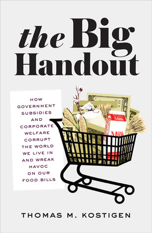 The Big Handout: How Government Subsidies and Corporate Welfare Corrupt the World We Live In and Wreak Havoc on Our Food Bills by Thomas M. Kostigen