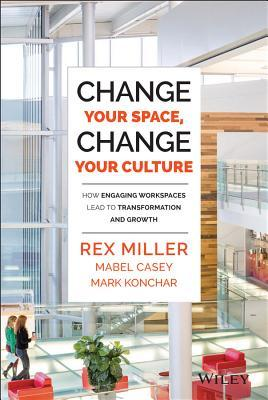Change Your Space, Change Your Culture: How Engaging Workspaces Lead to Transformation and Growth by Rex Miller