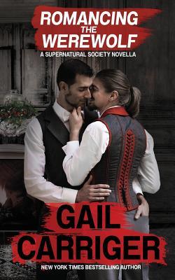 Romancing the Werewolf: A Supernatural Society Novella by Gail Carriger, G. L. Carriger