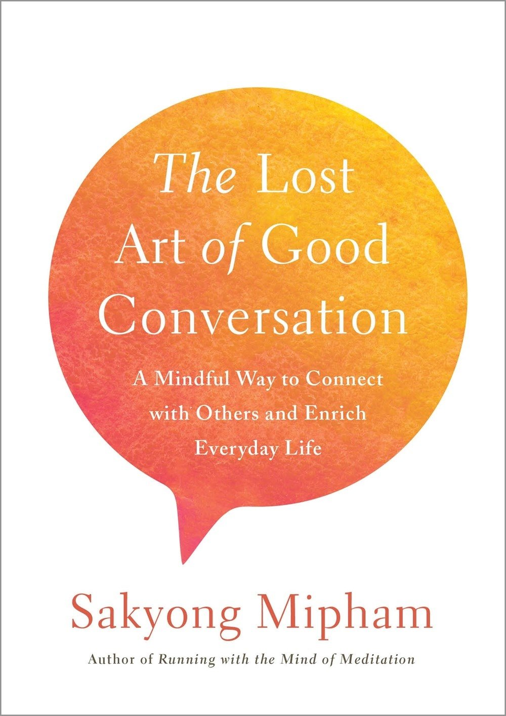The Lost Art of Good Conversation: A Mindful Way to Connect with Others and Enrich Everyday Life by Sakyong Mipham