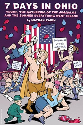 7 Days In Ohio: Trump, the Gathering of the Juggalos and The Summer Everything Went Insane: If We Make It Through November Hugely Expanded Edition by Danny Hellman, Nathan Rabin