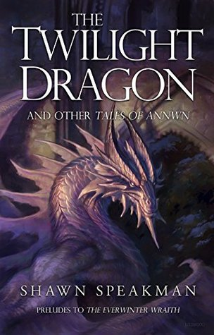 The Twilight Dragon & Other Tales of Annwn: Preludes to The Everwinter Wraith by Shawn Speakman