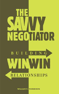 The Savvy Negotiator: Building Win/Win Relationships by William Morrison