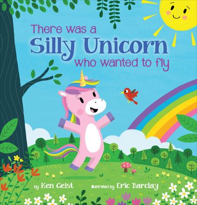 There Was a Silly Unicorn Who Wanted to Fly by Ken Geist