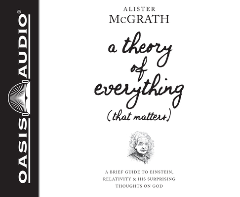 A Theory of Everything (That Matters) (Library Edition): A Brief Guide to Einstein, Relativity, and His Surprising Thoughts on God by Alister McGrath