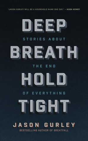 Deep Breath Hold Tight: Stories About the End of Everything by Jason Gurley