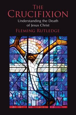 The Crucifixion: Understanding the Death of Jesus Christ by Fleming Rutledge