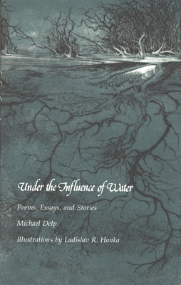 Under the Influence of Water: Poems, Essays, and Stories by Michael Delp