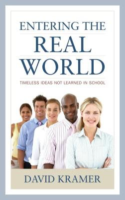 Entering the Real World: Timeless Ideas Not Learned in School by David Kramer