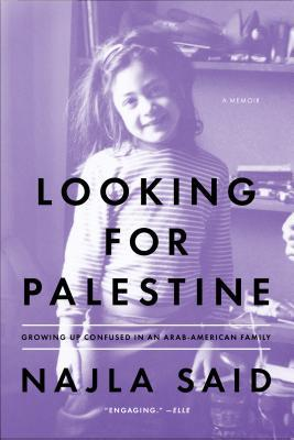 Looking for Palestine: Growing Up Confused in an Arab-American Family by Najla Said