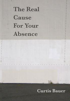 The Real Cause for Your Absence by Curtis Bauer